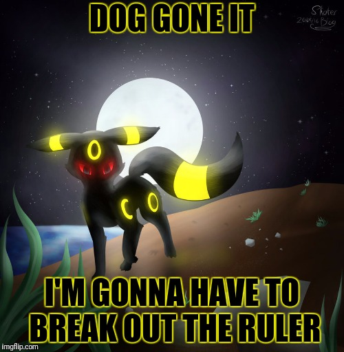 DOG GONE IT I'M GONNA HAVE TO BREAK OUT THE RULER | made w/ Imgflip meme maker
