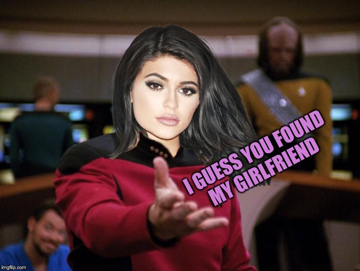 Kylie on Deck | I GUESS YOU FOUND MY GIRLFRIEND | image tagged in kylie on deck | made w/ Imgflip meme maker