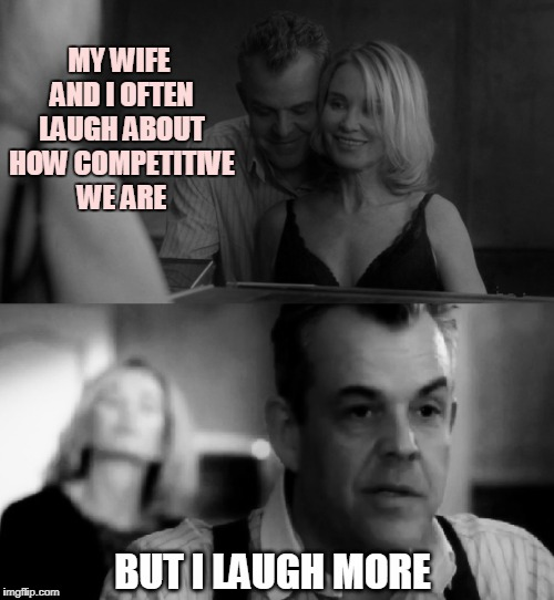 MY WIFE AND I OFTEN LAUGH ABOUT HOW COMPETITIVE WE ARE BUT I LAUGH MORE | image tagged in competitive,competition,wife,danny huston,laugh,laughing | made w/ Imgflip meme maker