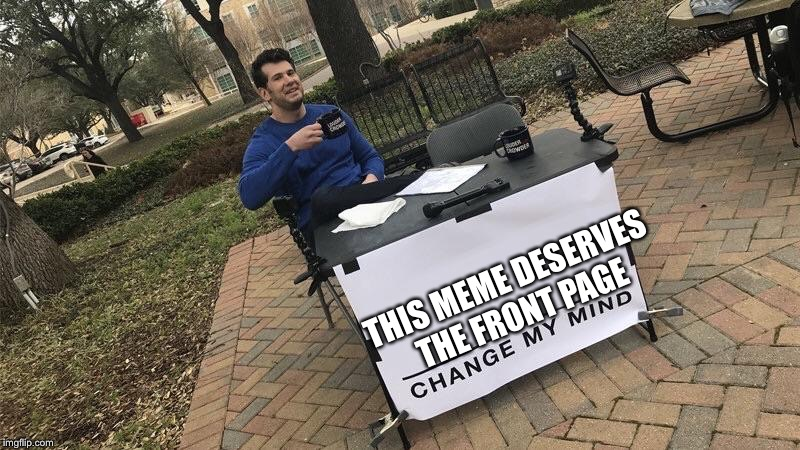 Change my mind | THIS MEME DESERVES THE FRONT PAGE | image tagged in change my mind | made w/ Imgflip meme maker