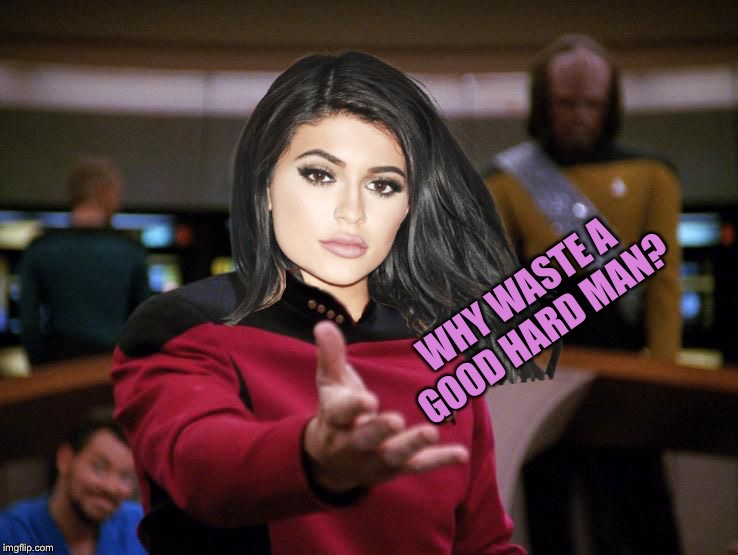 Kylie on Deck | WHY WASTE A GOOD HARD MAN? | image tagged in kylie on deck | made w/ Imgflip meme maker