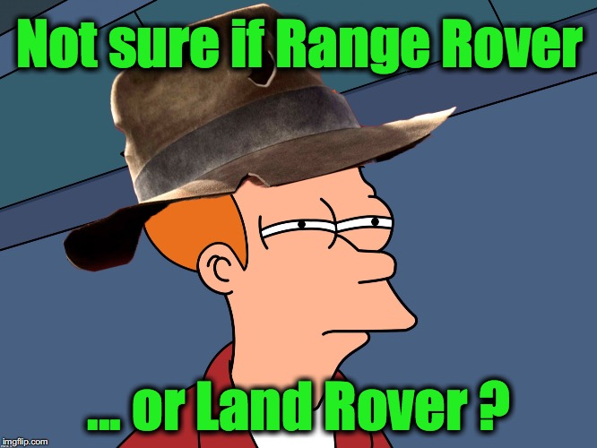 Not sure if Range Rover ... or Land Rover ? | image tagged in futurama fry,indiana jones | made w/ Imgflip meme maker