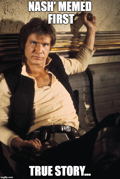 Han Solo Meme | NASH' MEMED FIRST TRUE STORY... | image tagged in memes,han solo | made w/ Imgflip meme maker