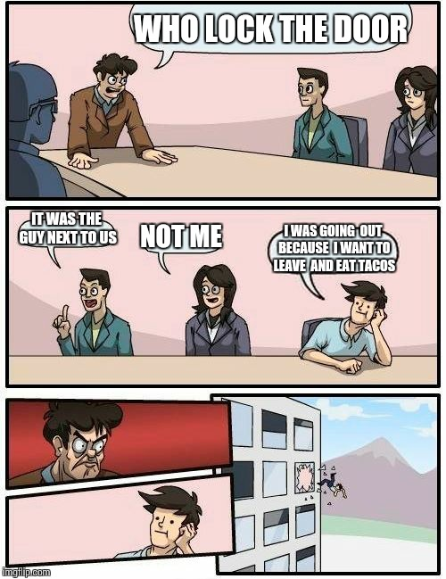 Boardroom Meeting Suggestion Meme | WHO LOCK THE DOOR IT WAS THE GUY NEXT TO US NOT ME I WAS GOING  OUT BECAUSE  I WANT TO LEAVE  AND EAT TACOS | image tagged in memes,boardroom meeting suggestion | made w/ Imgflip meme maker