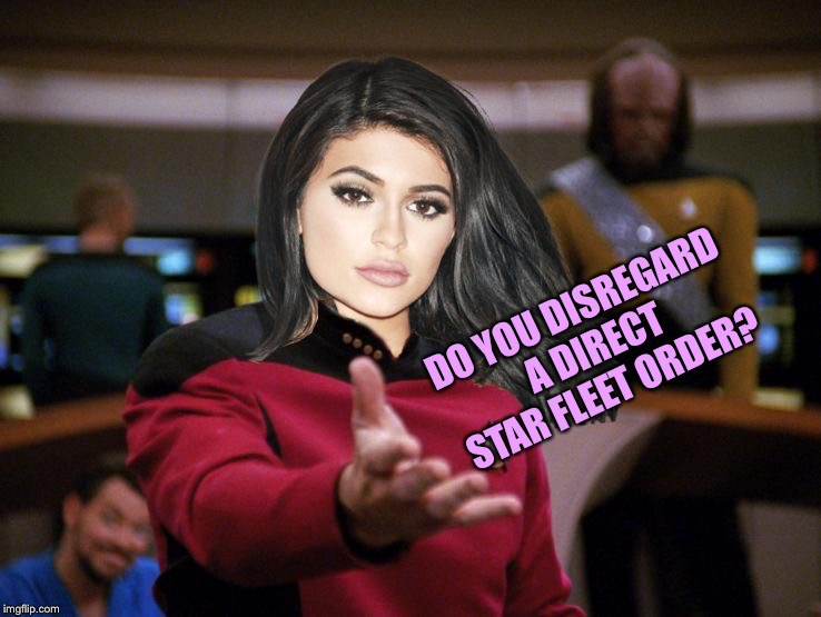 Kylie on Deck | DO YOU DISREGARD A DIRECT STAR FLEET ORDER? | image tagged in kylie on deck | made w/ Imgflip meme maker