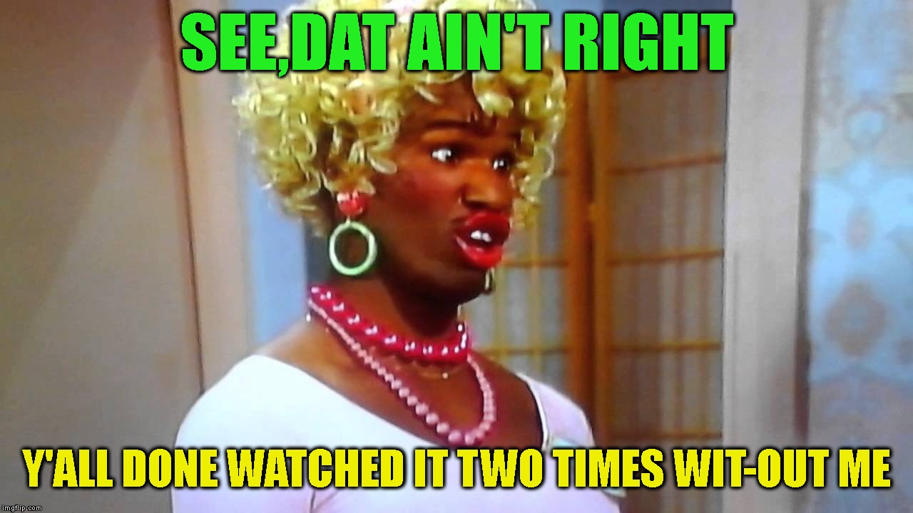 SEE,DAT AIN'T RIGHT Y'ALL DONE WATCHED IT TWO TIMES WIT-OUT ME | made w/ Imgflip meme maker