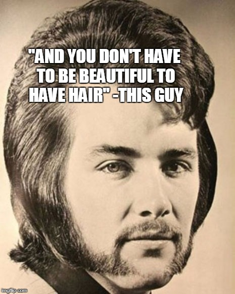 """AND YOU DON'T HAVE TO BE BEAUTIFUL TO HAVE HAIR"" -THIS GUY 