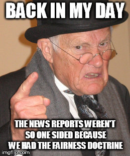 Back In My Day Meme | BACK IN MY DAY THE NEWS REPORTS WEREN'T SO ONE SIDED BECAUSE WE HAD THE FAIRNESS DOCTRINE | image tagged in memes,back in my day | made w/ Imgflip meme maker