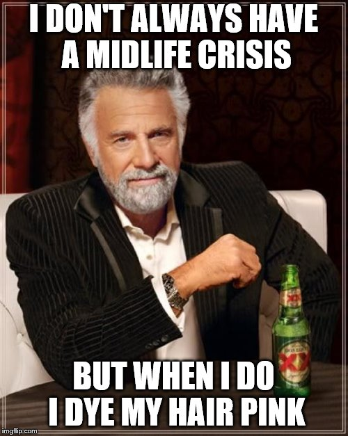 The Most Interesting Man In The World Meme | I DON'T ALWAYS HAVE A MIDLIFE CRISIS BUT WHEN I DO I DYE MY HAIR PINK | image tagged in memes,the most interesting man in the world | made w/ Imgflip meme maker