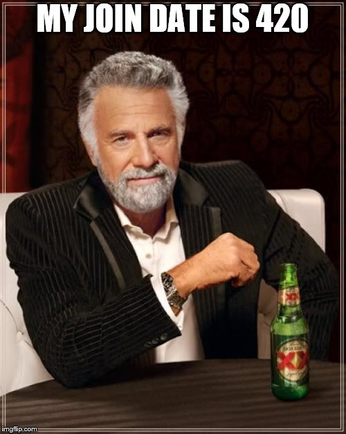 The Most Interesting Man In The World Meme | MY JOIN DATE IS 420 | image tagged in memes,the most interesting man in the world | made w/ Imgflip meme maker