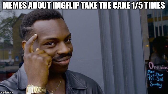 Roll Safe Think About It Meme | MEMES ABOUT IMGFLIP TAKE THE CAKE 1/5 TIMES | image tagged in memes,roll safe think about it | made w/ Imgflip meme maker