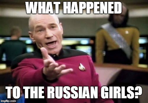 Picard Wtf Meme | WHAT HAPPENED TO THE RUSSIAN GIRLS? | image tagged in memes,picard wtf | made w/ Imgflip meme maker