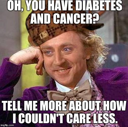 Creepy Condescending Wonka Meme | OH, YOU HAVE DIABETES AND CANCER? TELL ME MORE ABOUT HOW I COULDN'T CARE LESS. | image tagged in memes,creepy condescending wonka,scumbag | made w/ Imgflip meme maker