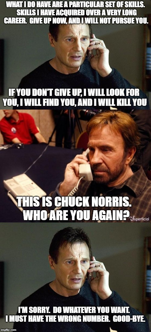 Chuck Norris and Liam Neeson | WHAT I DO HAVE ARE A PARTICULAR SET OF SKILLS.  SKILLS I HAVE ACQUIRED OVER A VERY LONG CAREER.  GIVE UP NOW, AND I WILL NOT PURSUE YOU. IF  | image tagged in chuck norris,liam neeson taken | made w/ Imgflip meme maker