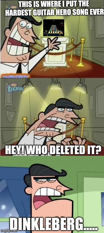 Solution to everything? Blame Dinkleberg | THIS IS WHERE I PUT THE HARDEST GUITAR HERO SONG EVER HEY! WHO DELETED IT? DINKLEBERG..... | image tagged in memes,dinkleberg,this is where i'd put my trophy if i had one,guitar hero | made w/ Imgflip meme maker