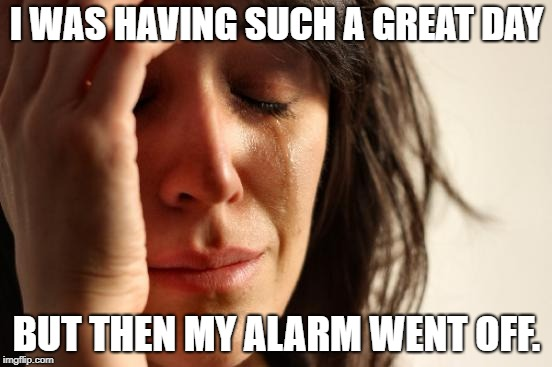 First World Problems Meme | I WAS HAVING SUCH A GREAT DAY BUT THEN MY ALARM WENT OFF. | image tagged in memes,first world problems | made w/ Imgflip meme maker