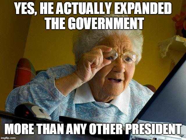 Grandma Finds The Internet Meme | YES, HE ACTUALLY EXPANDED THE GOVERNMENT MORE THAN ANY OTHER PRESIDENT | image tagged in memes,grandma finds the internet | made w/ Imgflip meme maker