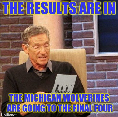 Maury Lie Detector Meme | THE RESULTS ARE IN THE MICHIGAN WOLVERINES ARE GOING TO THE FINAL FOUR | image tagged in memes,maury lie detector | made w/ Imgflip meme maker