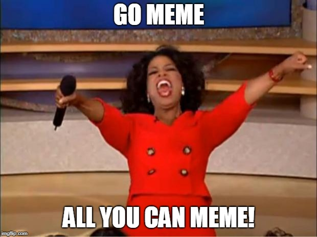 Oprah You Get A Meme | GO MEME ALL YOU CAN MEME! | image tagged in memes,oprah you get a | made w/ Imgflip meme maker