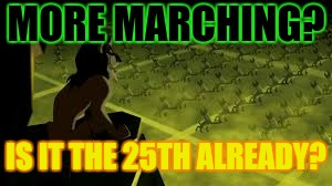 MORE MARCHING? IS IT THE 25TH ALREADY? | made w/ Imgflip meme maker