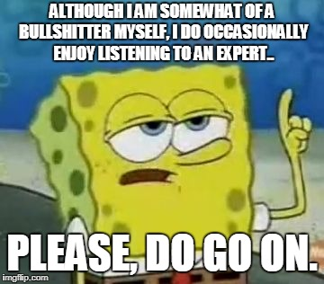 Ill Have You Know Spongebob Meme | ALTHOUGH I AM SOMEWHAT OF A BULLSHITTER MYSELF, I DO OCCASIONALLY ENJOY LISTENING TO AN EXPERT.. PLEASE, DO GO ON. | image tagged in memes,ill have you know spongebob | made w/ Imgflip meme maker