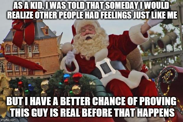 Santa Claus Parade | AS A KID, I WAS TOLD THAT SOMEDAY I WOULD REALIZE OTHER PEOPLE HAD FEELINGS JUST LIKE ME BUT I HAVE A BETTER CHANCE OF PROVING THIS GUY IS R | image tagged in santa claus parade,forever alone,in more ways than one,life sucks,it won't get better | made w/ Imgflip meme maker