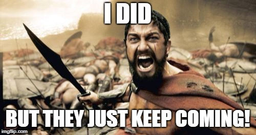 Sparta Leonidas Meme | I DID BUT THEY JUST KEEP COMING! | image tagged in memes,sparta leonidas | made w/ Imgflip meme maker