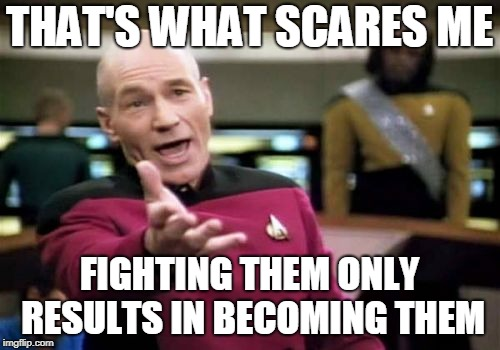 Picard Wtf Meme | THAT'S WHAT SCARES ME FIGHTING THEM ONLY RESULTS IN BECOMING THEM | image tagged in memes,picard wtf | made w/ Imgflip meme maker