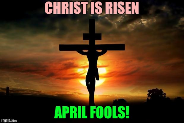 April fools on easter |  CHRIST IS RISEN; APRIL FOOLS! | image tagged in jesus on the cross,dumb,crazy,easter | made w/ Imgflip meme maker