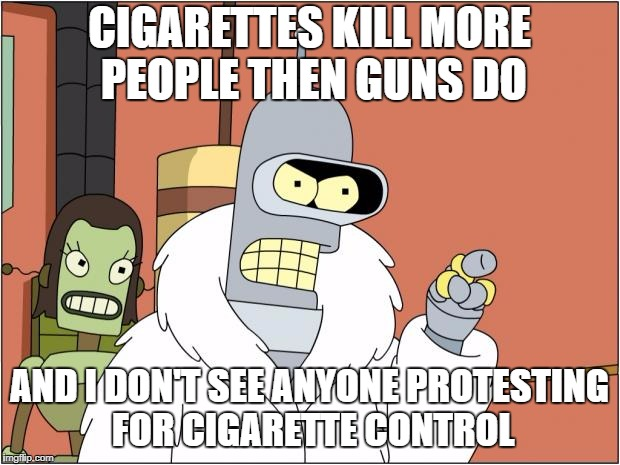 Bender Meme | CIGARETTES KILL MORE PEOPLE THEN GUNS DO AND I DON'T SEE ANYONE PROTESTING FOR CIGARETTE CONTROL | image tagged in memes,bender | made w/ Imgflip meme maker