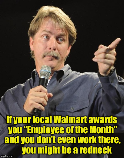 "You Might Be a Redneck | If your local Walmart awards you ""Employee of the Month"" and you don't even work there,      you might be a redneck 