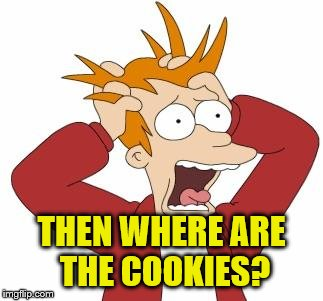 THEN WHERE ARE THE COOKIES? | made w/ Imgflip meme maker