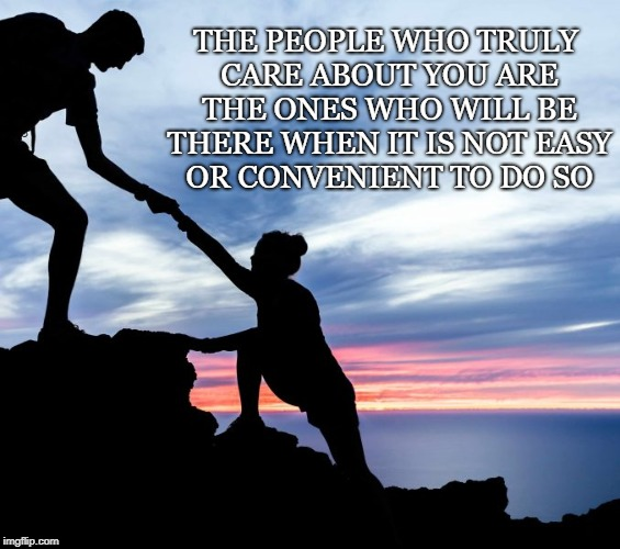 THE PEOPLE WHO TRULY CARE ABOUT YOU ARE THE ONES WHO WILL BE THERE WHEN IT IS NOT EASY OR CONVENIENT TO DO SO | image tagged in friends | made w/ Imgflip meme maker