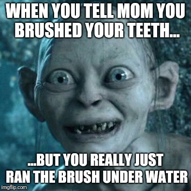 Gollum Meme | WHEN YOU TELL MOM YOU BRUSHED YOUR TEETH... ...BUT YOU REALLY JUST RAN THE BRUSH UNDER WATER | image tagged in memes,gollum,funny,bad,teeth,lol | made w/ Imgflip meme maker