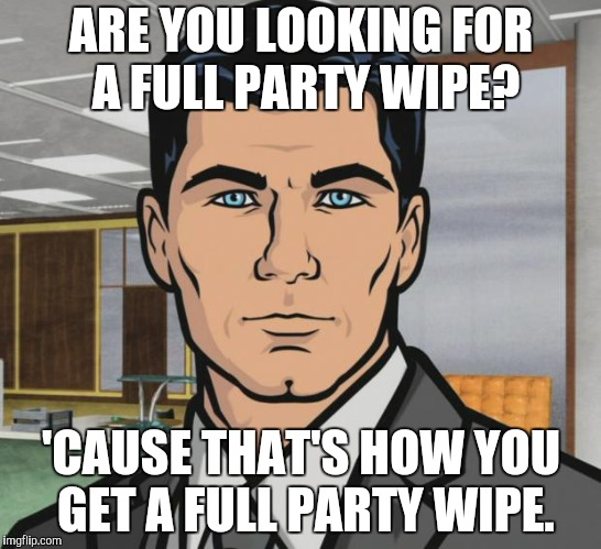 Pissing off the DM more then a few times. | ARE YOU LOOKING FOR A FULL PARTY WIPE? 'CAUSE THAT'S HOW YOU GET A FULL PARTY WIPE. | image tagged in memes,archer | made w/ Imgflip meme maker