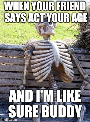Waiting Skeleton Meme | WHEN YOUR FRIEND SAYS ACT YOUR AGE AND I'M LIKE SURE BUDDY | image tagged in memes,waiting skeleton | made w/ Imgflip meme maker