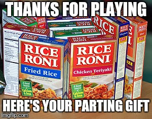 THANKS FOR PLAYING HERE'S YOUR PARTING GIFT | image tagged in rice a roni | made w/ Imgflip meme maker