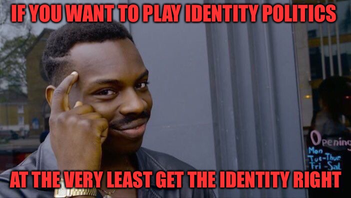 Kap's Crap | IF YOU WANT TO PLAY IDENTITY POLITICS AT THE VERY LEAST GET THE IDENTITY RIGHT | image tagged in memes,identity politics,gender identity,weird,kapernick | made w/ Imgflip meme maker