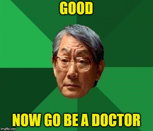 GOOD NOW GO BE A DOCTOR | made w/ Imgflip meme maker