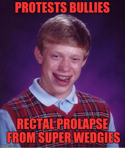 Bad Luck Brian Meme | PROTESTS BULLIES RECTAL PROLAPSE FROM SUPER WEDGIES | image tagged in memes,bad luck brian | made w/ Imgflip meme maker