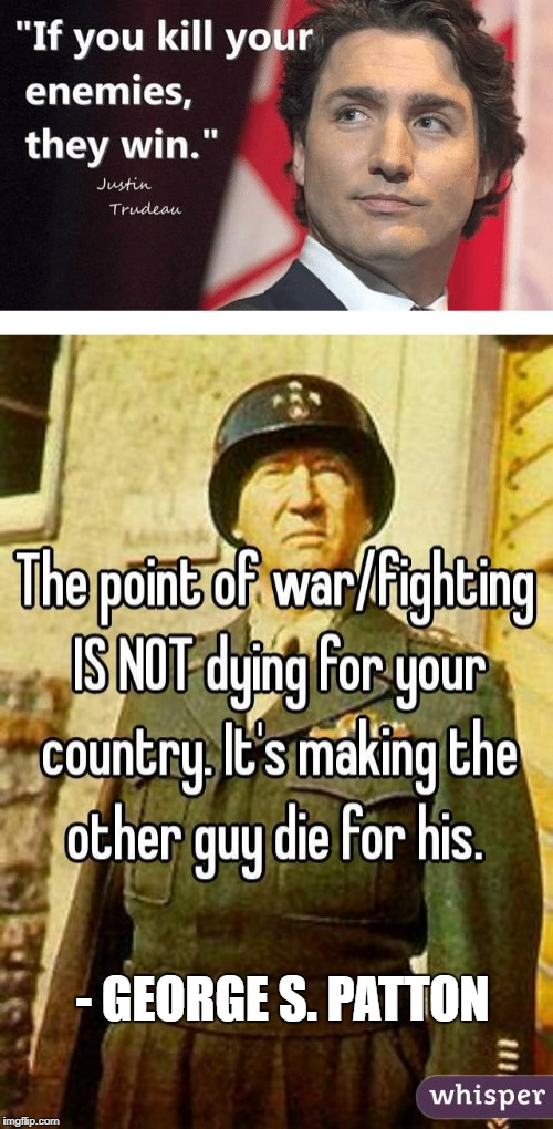 I agree with Patton | - GEORGE S. PATTON | image tagged in war,meme,truth,justin trudeau | made w/ Imgflip meme maker
