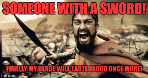 Sparta Leonidas Meme | SOMEONE WITH A SWORD! FINALLY MY BLADE WILL TASTE BLOOD ONCE MORE! | image tagged in memes,sparta leonidas | made w/ Imgflip meme maker