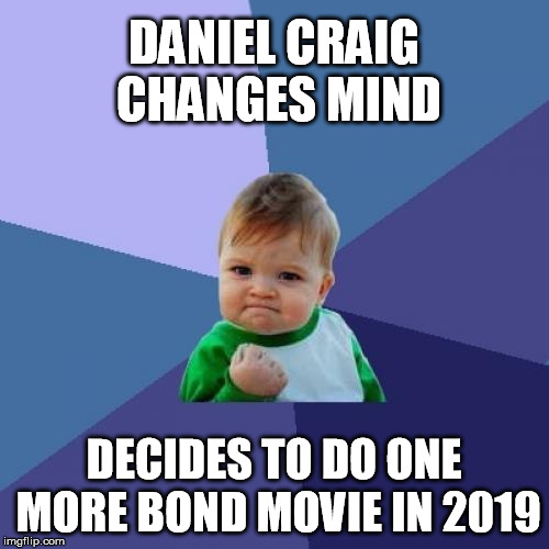 Success Kid Meme | DANIEL CRAIG CHANGES MIND DECIDES TO DO ONE MORE BOND MOVIE IN 2019 | image tagged in memes,success kid | made w/ Imgflip meme maker