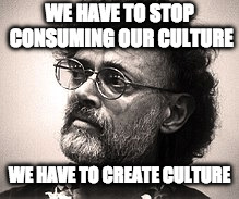 WE HAVE TO STOP CONSUMING OUR CULTURE WE HAVE TO CREATE CULTURE | image tagged in terence mckenna,create culture | made w/ Imgflip meme maker