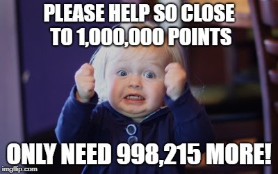 PLEASE HELP SO CLOSE TO 1,000,000 POINTS ONLY NEED 998,215 MORE! | image tagged in damn so close baby | made w/ Imgflip meme maker