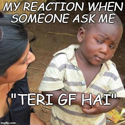 "Third World Skeptical Kid Meme | MY REACTION WHEN SOMEONE ASK ME ""TERI GF HAI"" 