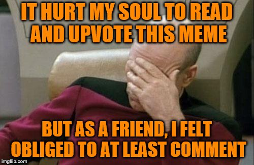 Captain Picard Facepalm Meme | IT HURT MY SOUL TO READ AND UPVOTE THIS MEME BUT AS A FRIEND, I FELT OBLIGED TO AT LEAST COMMENT | image tagged in memes,captain picard facepalm | made w/ Imgflip meme maker