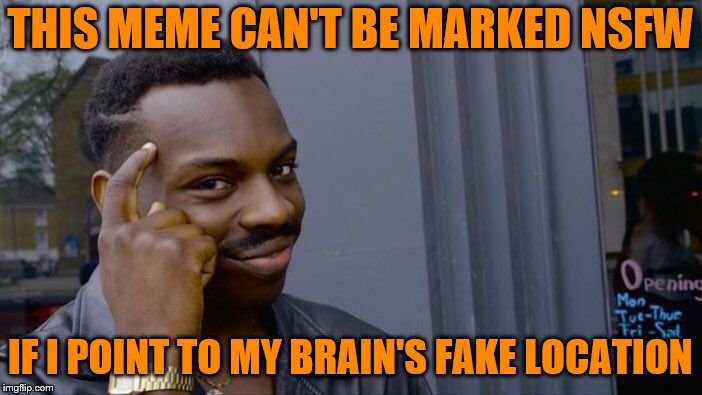 Roll Safe Think About It Meme | THIS MEME CAN'T BE MARKED NSFW IF I POINT TO MY BRAIN'S FAKE LOCATION | image tagged in memes,roll safe think about it | made w/ Imgflip meme maker