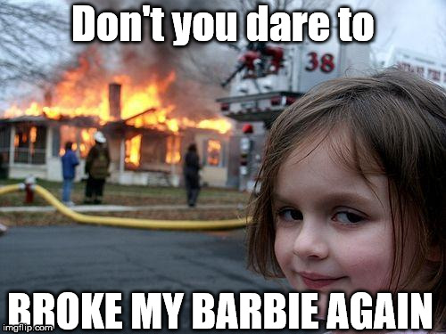 Disaster Girl Meme | Don't you dare to BROKE MY BARBIE AGAIN | image tagged in memes,disaster girl | made w/ Imgflip meme maker