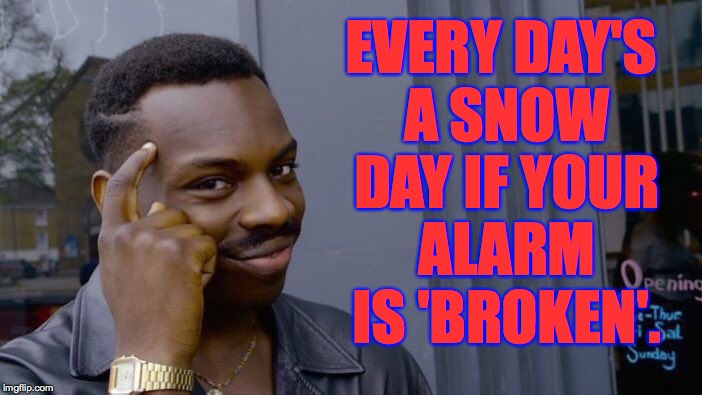 Roll Safe Think About It Meme | EVERY DAY'S A SNOW DAY IF YOUR ALARM IS 'BROKEN'. | image tagged in memes,roll safe think about it | made w/ Imgflip meme maker
